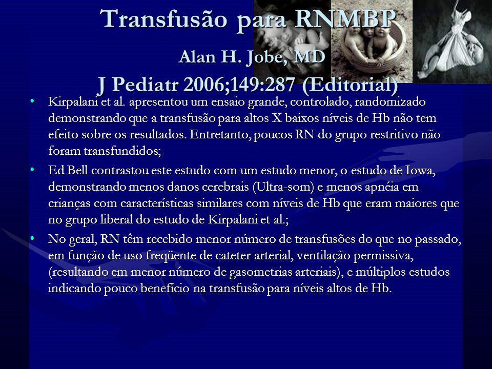 Transfusão para RNMBP Alguns médicos usam eritropoetina e terapia com ferro para diminuir o número de transfusões e aumentar os níveis de Hb;Alguns médicos usam eritropoetina e terapia com ferro para diminuir o número de transfusões e aumentar os níveis de Hb; Não existem guidelines consistentes para transfusão em RN;Não existem guidelines consistentes para transfusão em RN; O estudo de Kirpalani et al.
