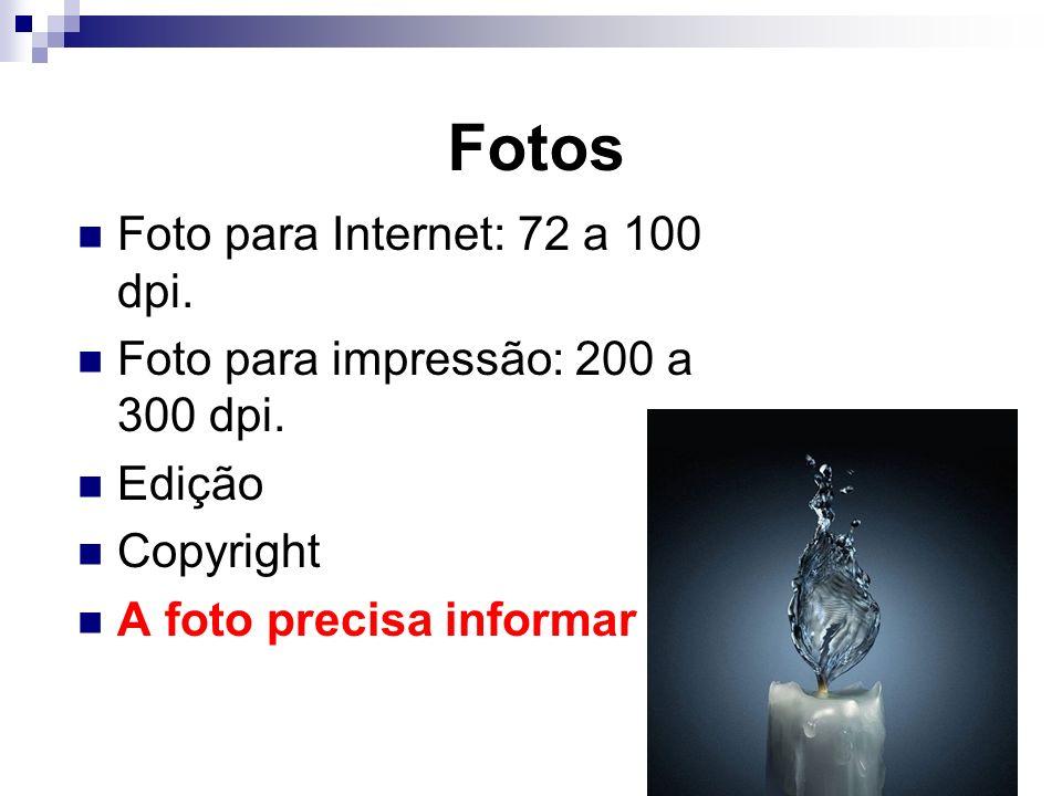 Fotos Foto para Internet: 72 a 100 dpi. Foto para impressão: 200 a 300 dpi. Edição Copyright A foto precisa informar