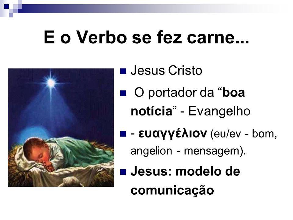 E o Verbo se fez carne... Jesus Cristo O portador da boa notícia - Evangelho - ευαγγέλιον (eu/ev - bom, angelion - mensagem). Jesus: modelo de comunic