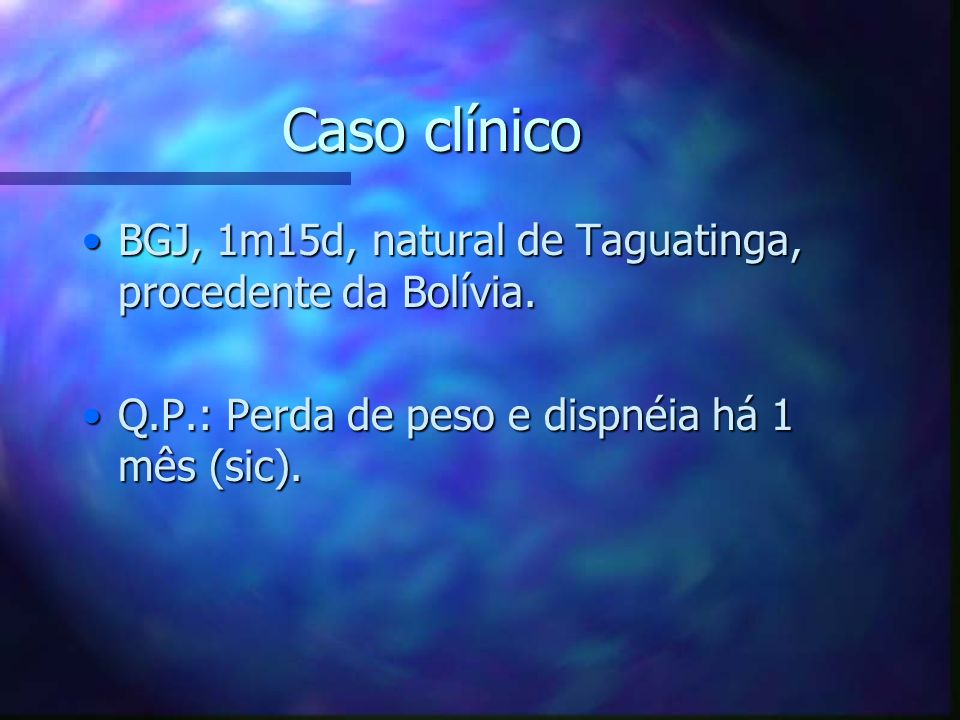 Caso clínico BGJ, 1m15d, natural de Taguatinga, procedente da Bolívia.BGJ, 1m15d, natural de Taguatinga, procedente da Bolívia. Q.P.: Perda de peso e