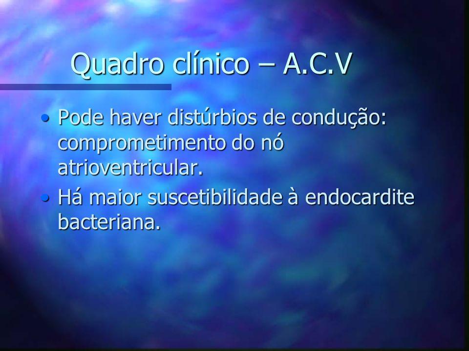 Quadro clínico – A.C.V Pode haver distúrbios de condução: comprometimento do nó atrioventricular.Pode haver distúrbios de condução: comprometimento do