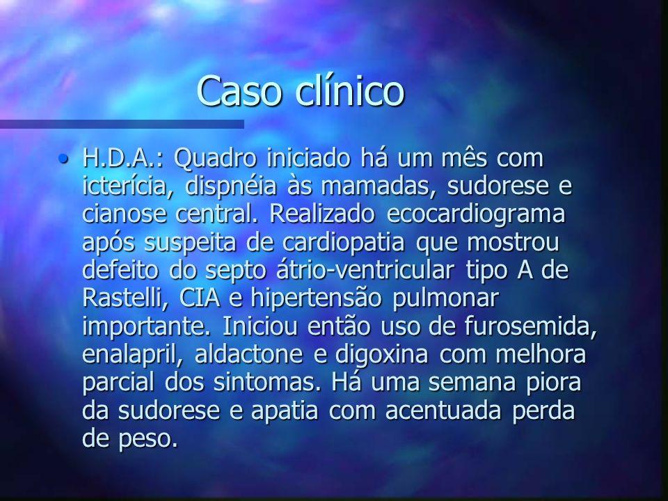 Caso clínico H.D.A.: Quadro iniciado há um mês com icterícia, dispnéia às mamadas, sudorese e cianose central. Realizado ecocardiograma após suspeita