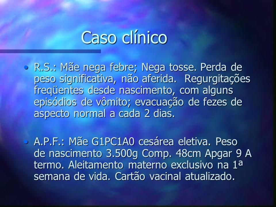 Caso clínico R.S.: Mãe nega febre; Nega tosse. Perda de peso significativa, não aferida. Regurgitações freqüentes desde nascimento, com alguns episódi
