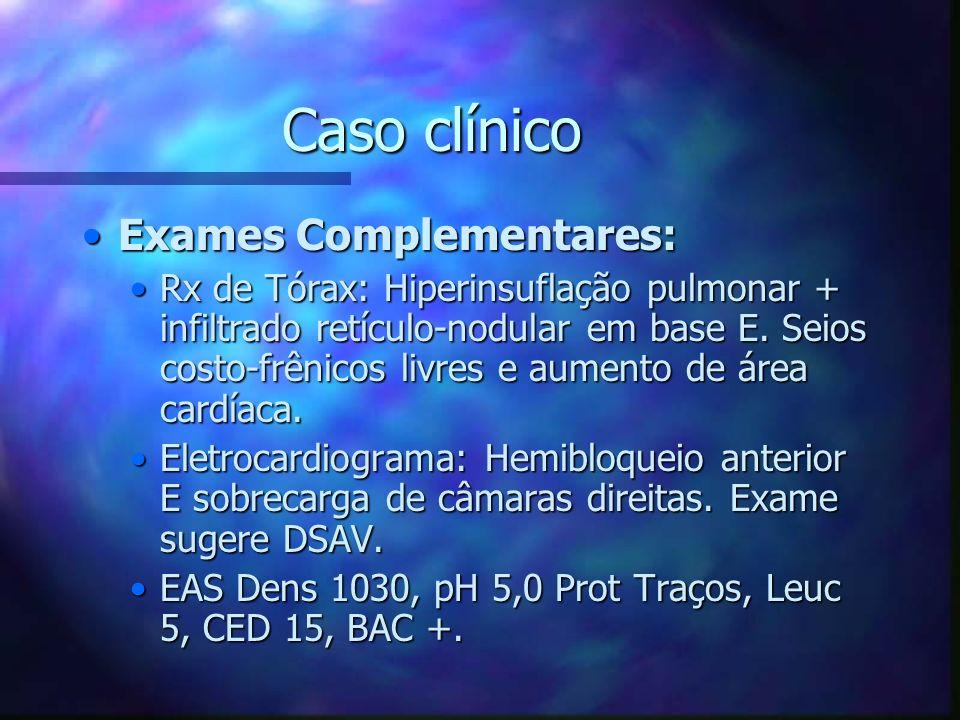 Caso clínico Exames Complementares:Exames Complementares: Rx de Tórax: Hiperinsuflação pulmonar + infiltrado retículo-nodular em base E. Seios costo-f