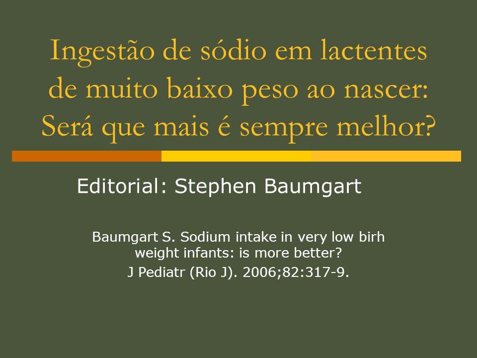 Ingestão de sódio em lactentes de muito baixo peso ao nascer: Será que mais é sempre melhor? Editorial: Stephen Baumgart Baumgart S. Sodium intake in