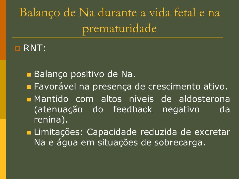 Balanço de Na durante a vida fetal e na prematuridade RNT: Balanço positivo de Na. Favorável na presença de crescimento ativo. Mantido com altos nívei