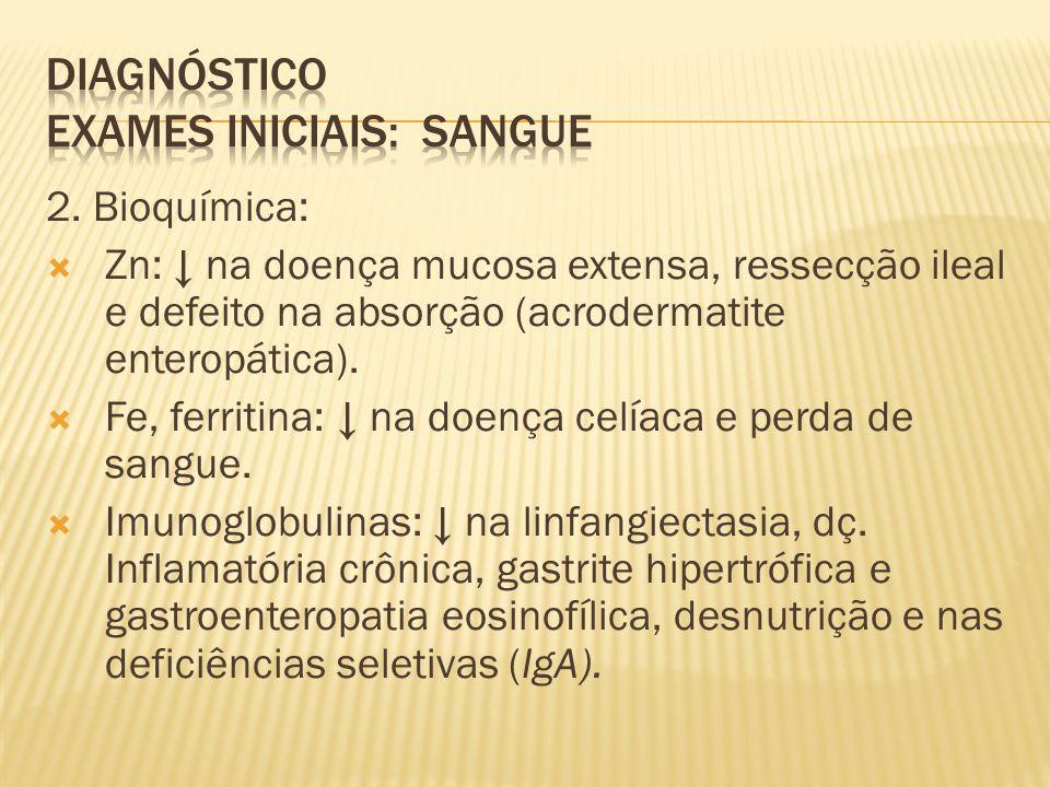 2. Bioquímica: Zn: na doença mucosa extensa, ressecção ileal e defeito na absorção (acrodermatite enteropática). Fe, ferritina: na doença celíaca e pe