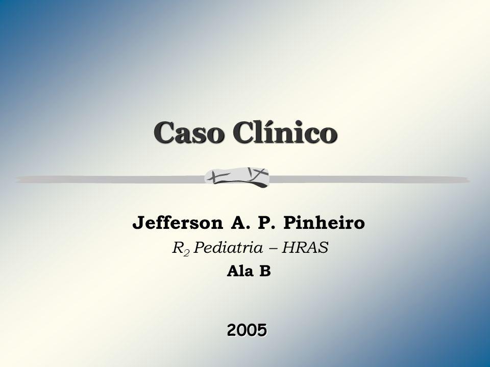 Caso Clínico Jefferson A. P. Pinheiro R 2 Pediatria – HRAS Ala B 2005