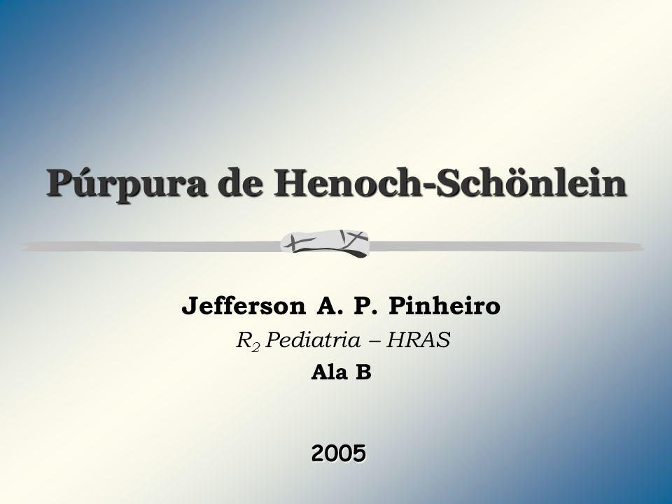 Púrpura de Henoch-Schönlein Jefferson A. P. Pinheiro R 2 Pediatria – HRAS Ala B 2005