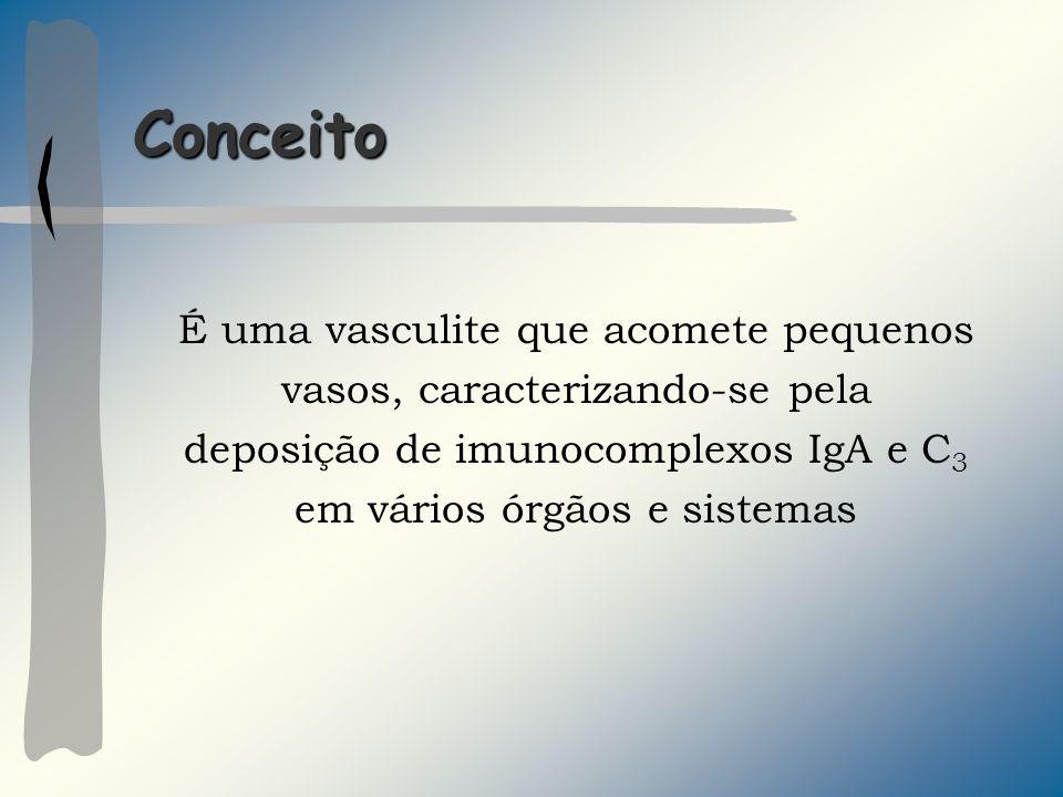 Conceito É uma vasculite que acomete pequenos vasos, caracterizando-se pela deposição de imunocomplexos IgA e C 3 em vários órgãos e sistemas