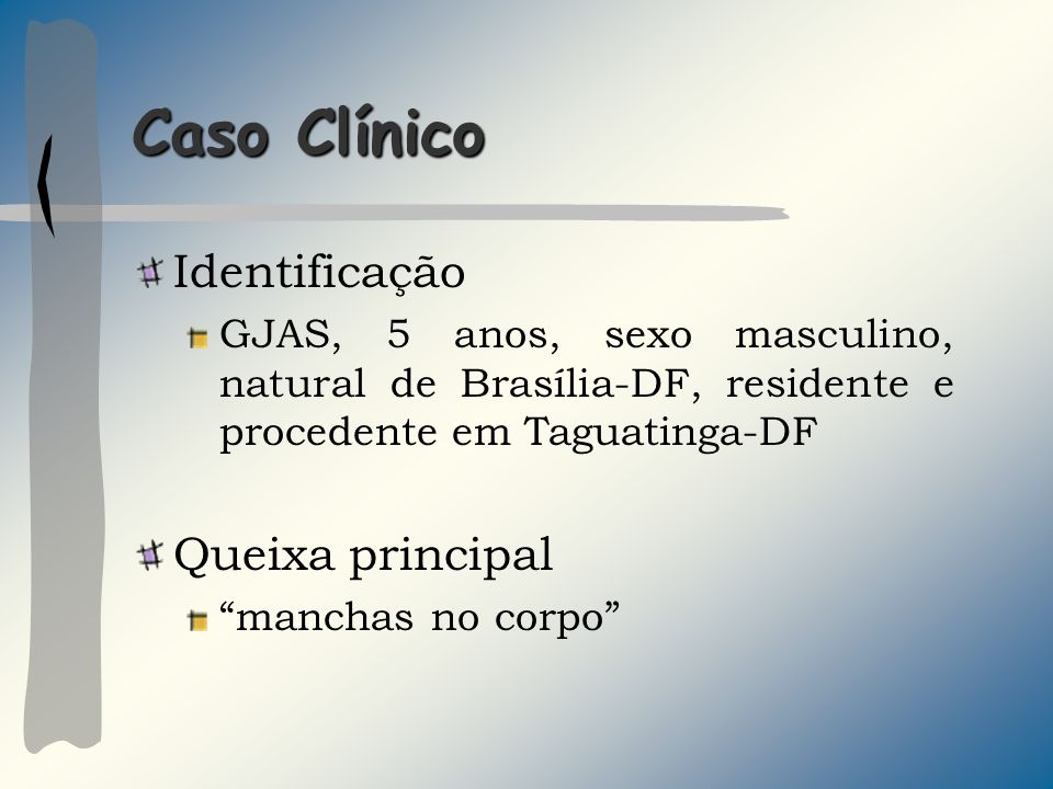 Caso Clínico Identificação GJAS, 5 anos, sexo masculino, natural de Brasília-DF, residente e procedente em Taguatinga-DF Queixa principal manchas no c