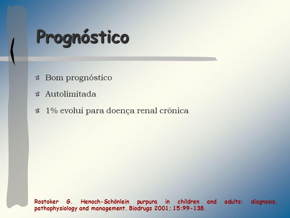Prognóstico Bom prognóstico Autolimitada 1% evolui para doença renal crônica Rostoker G. Henoch-Schönlein purpura in children and adults: diagnosis, p