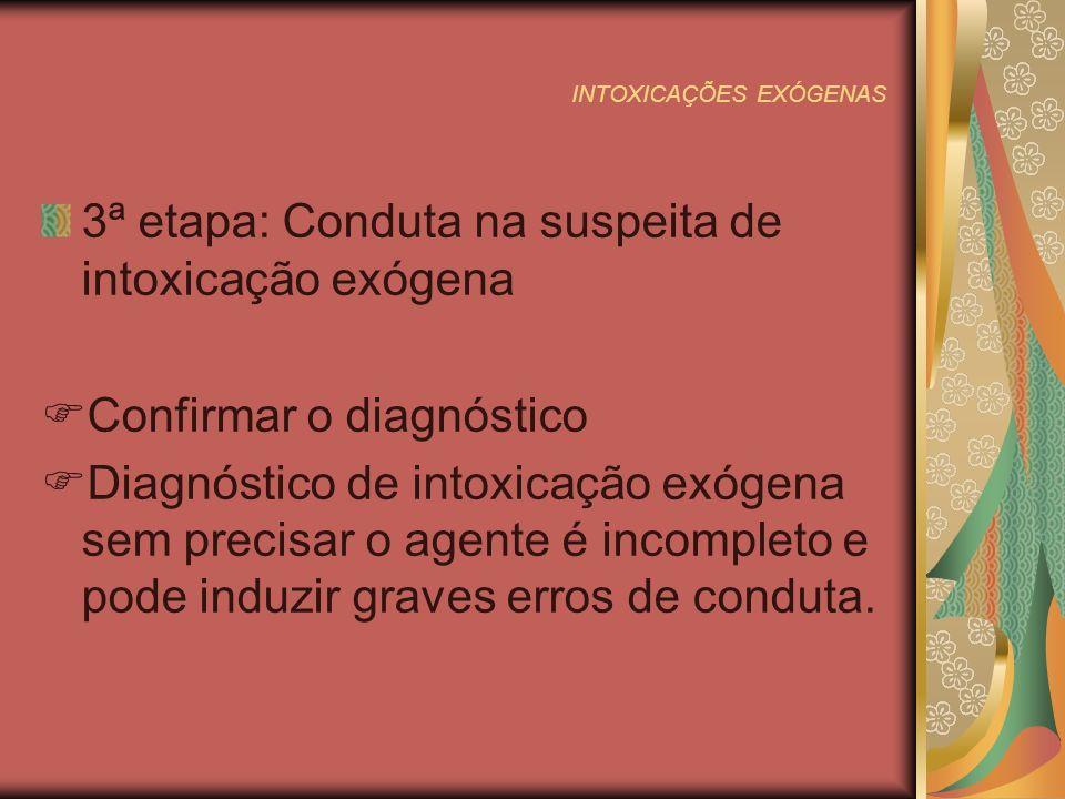 INTOXICAÇÕES EXÓGENAS 3ª etapa: Conduta na suspeita de intoxicação exógena Confirmar o diagnóstico Diagnóstico de intoxicação exógena sem precisar o agente é incompleto e pode induzir graves erros de conduta.