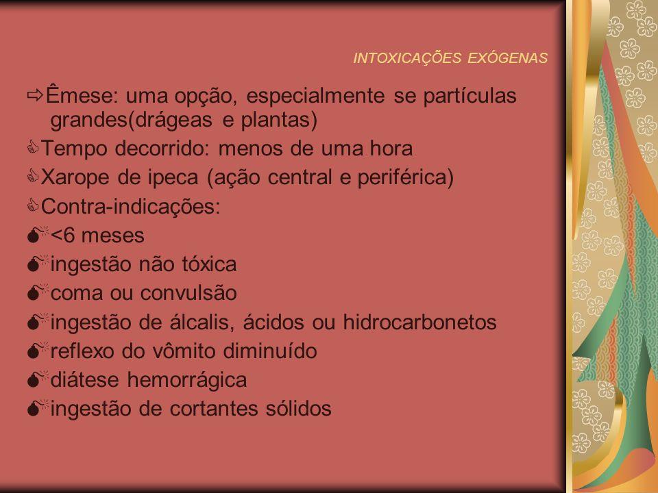 INTOXICAÇÕES EXÓGENAS Êmese: uma opção, especialmente se partículas grandes(drágeas e plantas) Tempo decorrido: menos de uma hora Xarope de ipeca (ação central e periférica) Contra-indicações: <6 meses ingestão não tóxica coma ou convulsão ingestão de álcalis, ácidos ou hidrocarbonetos reflexo do vômito diminuído diátese hemorrágica ingestão de cortantes sólidos