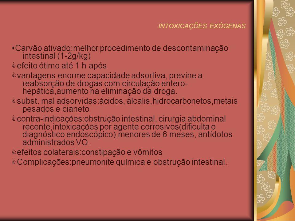 INTOXICAÇÕES EXÓGENAS Carvão ativado:melhor procedimento de descontaminação intestinal (1-2g/kg) efeito ótimo até 1 h após vantagens:enorme capacidade adsortiva, previne a reabsorção de drogas com circulação entero- hepática,aumento na eliminação da droga.