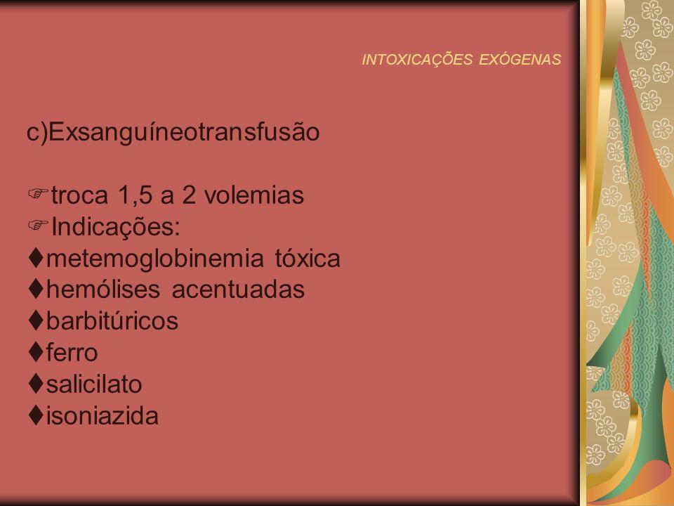 INTOXICAÇÕES EXÓGENAS c)Exsanguíneotransfusão troca 1,5 a 2 volemias Indicações: metemoglobinemia tóxica hemólises acentuadas barbitúricos ferro salicilato isoniazida