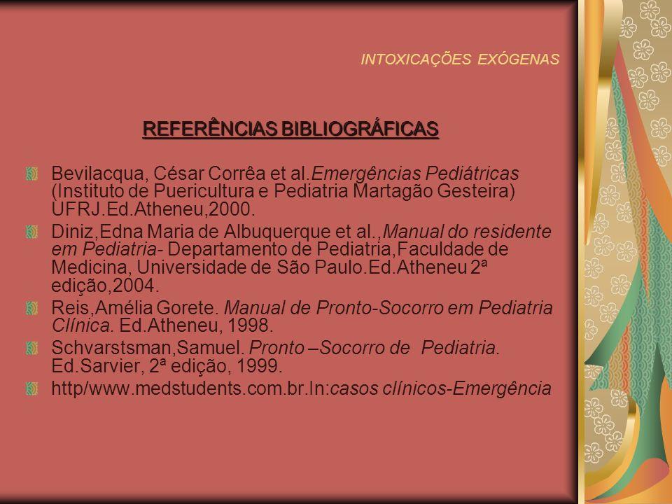 INTOXICAÇÕES EXÓGENAS REFERÊNCIAS BIBLIOGRÁFICAS Bevilacqua, César Corrêa et al.Emergências Pediátricas (Instituto de Puericultura e Pediatria Martagão Gesteira) UFRJ.Ed.Atheneu,2000.