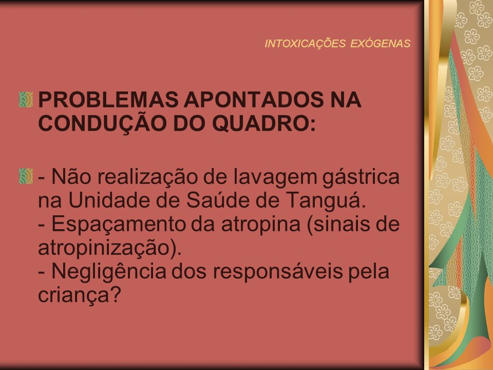 INTOXICAÇÕES EXÓGENAS PROBLEMAS APONTADOS NA CONDUÇÃO DO QUADRO: - Não realização de lavagem gástrica na Unidade de Saúde de Tanguá.