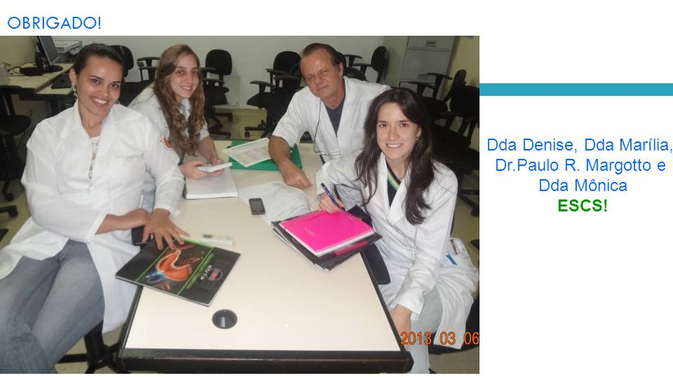 OBRIGADO! Dda Denise, Dda Marília, Dr.Paulo R. Margotto e Dda Mônica ESCS!