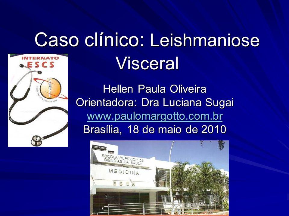 Caso clínico: Leishmaniose Visceral Hellen Paula Oliveira Orientadora: Dra Luciana Sugai www.paulomargotto.com.br Brasília, 18 de maio de 2010