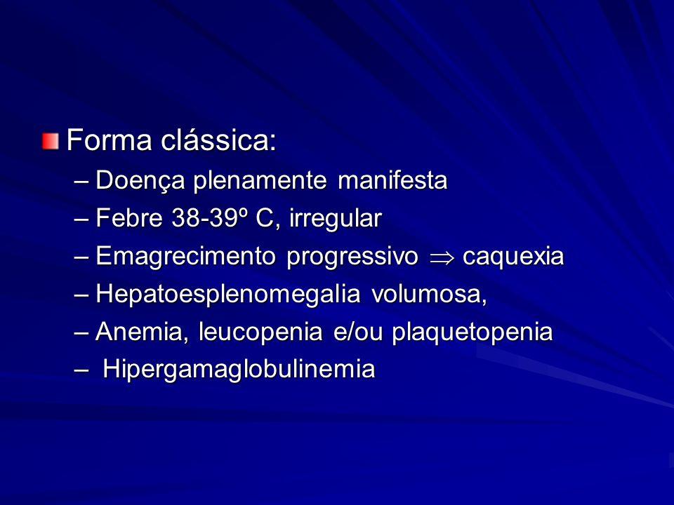 Forma clássica: –Doença plenamente manifesta –Febre 38-39º C, irregular –Emagrecimento progressivo caquexia –Hepatoesplenomegalia volumosa, –Anemia, leucopenia e/ou plaquetopenia – Hipergamaglobulinemia
