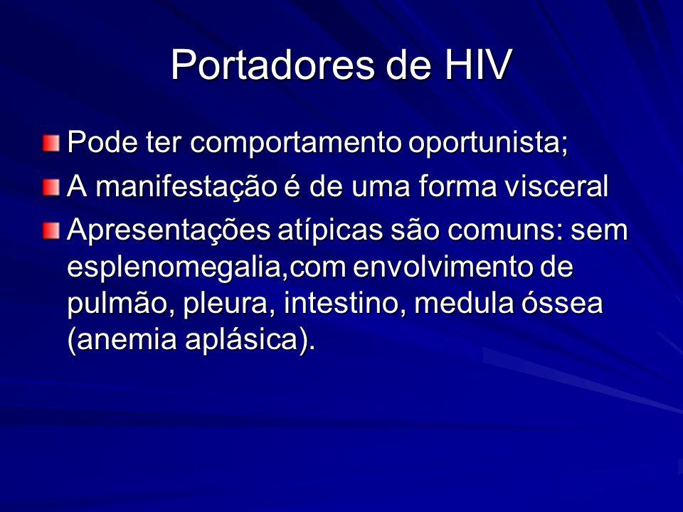 Portadores de HIV Pode ter comportamento oportunista; A manifestação é de uma forma visceral Apresentações atípicas são comuns: sem esplenomegalia,com envolvimento de pulmão, pleura, intestino, medula óssea (anemia aplásica).