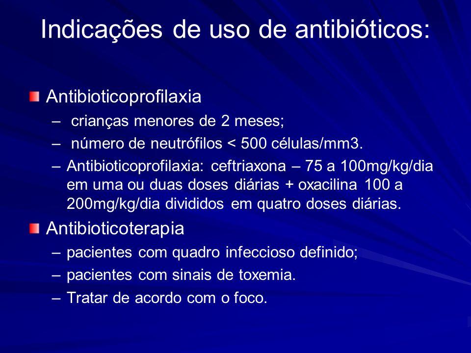 Indicações de uso de antibióticos: Antibioticoprofilaxia – – crianças menores de 2 meses; – – número de neutrófilos < 500 células/mm3.
