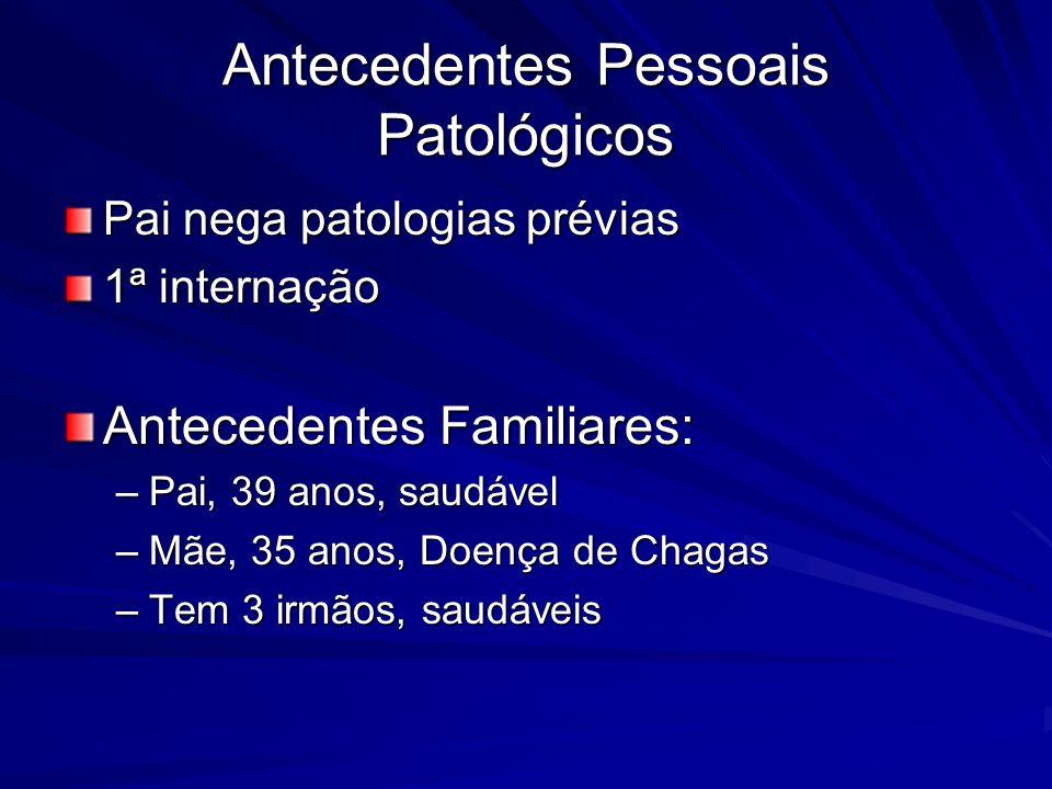Antecedentes Pessoais Patológicos Pai nega patologias prévias 1ª internação Antecedentes Familiares: –Pai, 39 anos, saudável –Mãe, 35 anos, Doença de Chagas –Tem 3 irmãos, saudáveis