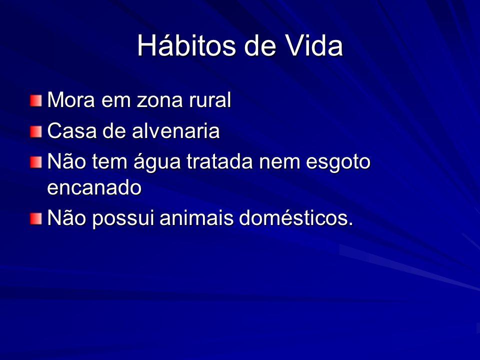 Hábitos de Vida Mora em zona rural Casa de alvenaria Não tem água tratada nem esgoto encanado Não possui animais domésticos.