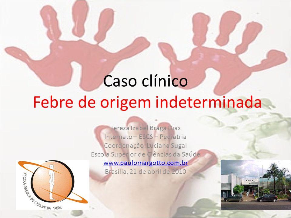 Caso clínico Febre de origem indeterminada Tereza Izabel Braga Dias Internato – ESCS – Pediatria Coordenação: Luciana Sugai Escola Superior de Ciência