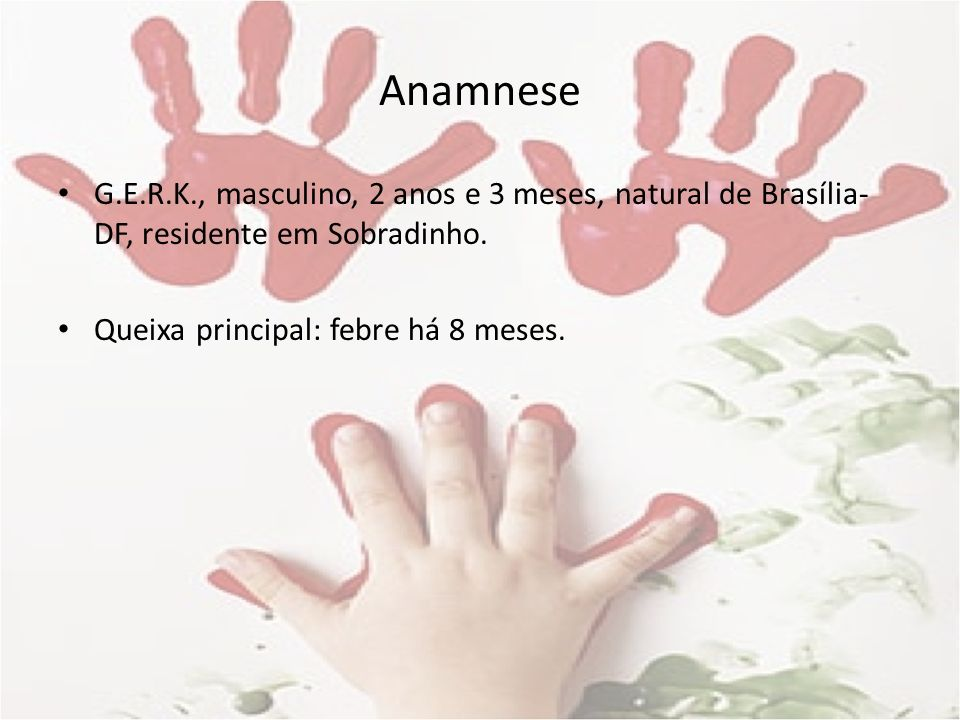 Anamnese G.E.R.K., masculino, 2 anos e 3 meses, natural de Brasília- DF, residente em Sobradinho. Queixa principal: febre há 8 meses.