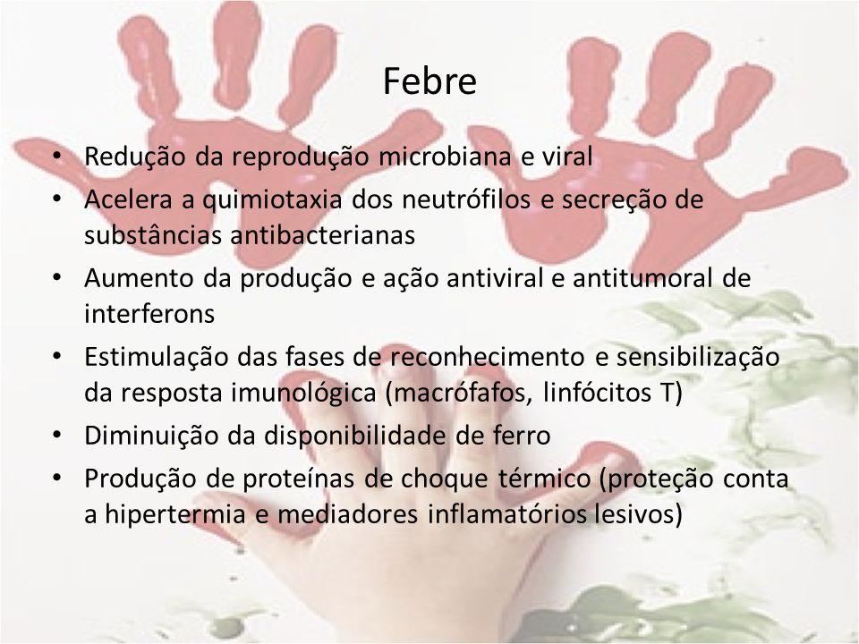 Febre Redução da reprodução microbiana e viral Acelera a quimiotaxia dos neutrófilos e secreção de substâncias antibacterianas Aumento da produção e a