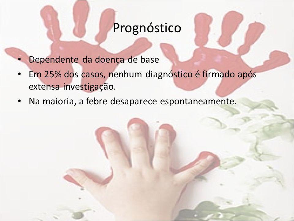 Prognóstico Dependente da doença de base Em 25% dos casos, nenhum diagnóstico é firmado após extensa investigação. Na maioria, a febre desaparece espo