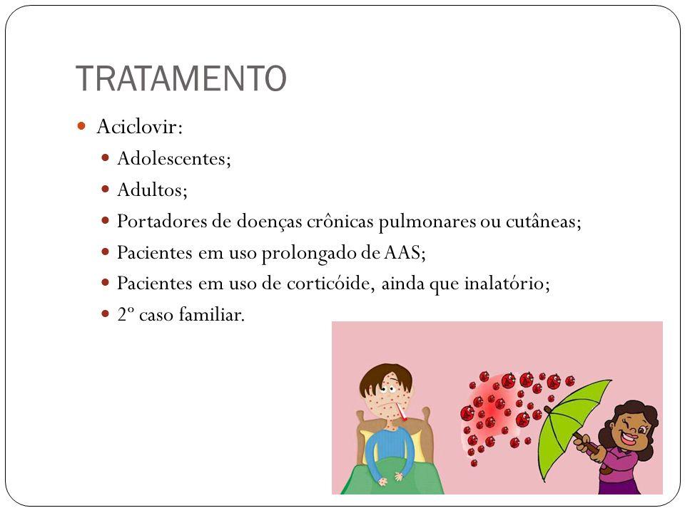 TRATAMENTO Aciclovir: Adolescentes; Adultos; Portadores de doenças crônicas pulmonares ou cutâneas; Pacientes em uso prolongado de AAS; Pacientes em u