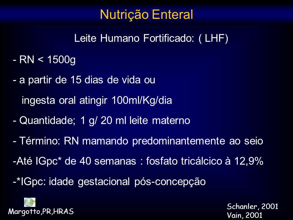 Leite Humano Fortificado: ( LHF) - RN < 1500g - a partir de 15 dias de vida ou ingesta oral atingir 100ml/Kg/dia - Quantidade; 1 g/ 20 ml leite matern