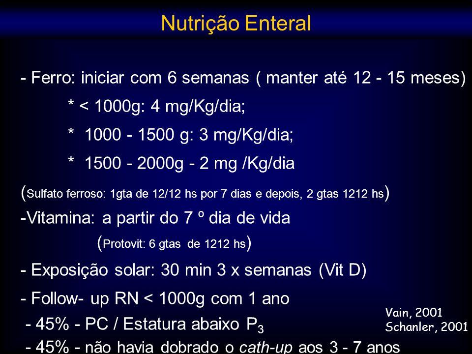 - Ferro: iniciar com 6 semanas ( manter até 12 - 15 meses) * < 1000g: 4 mg/Kg/dia; * 1000 - 1500 g: 3 mg/Kg/dia; * 1500 - 2000g - 2 mg /Kg/dia ( Sulfa