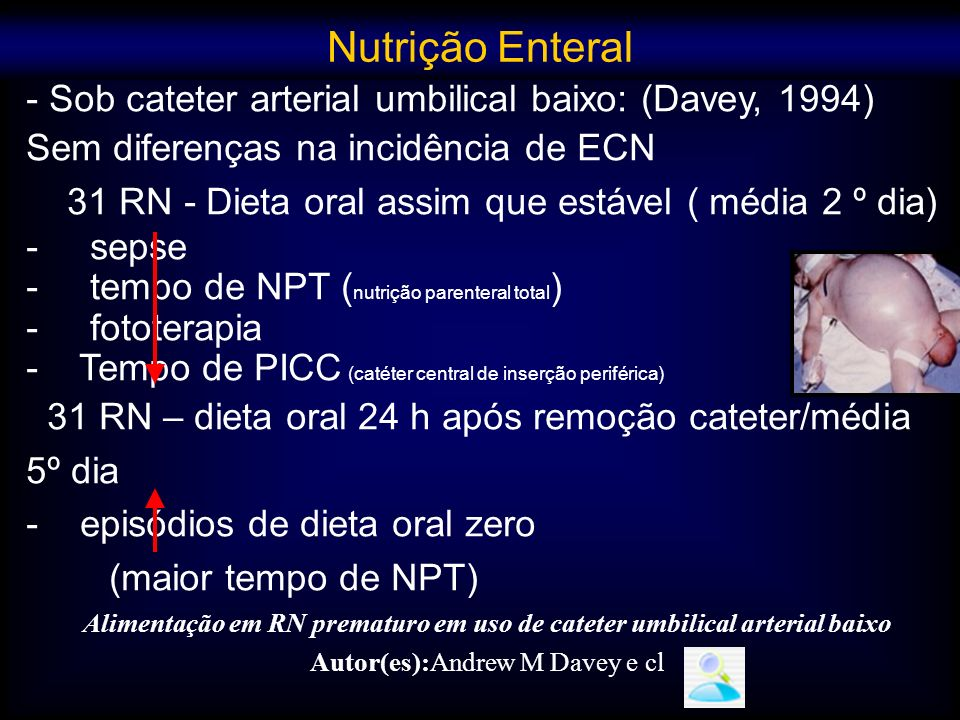 - Sob cateter arterial umbilical baixo: (Davey, 1994) Sem diferenças na incidência de ECN 31 RN - Dieta oral assim que estável ( média 2 º dia) - seps
