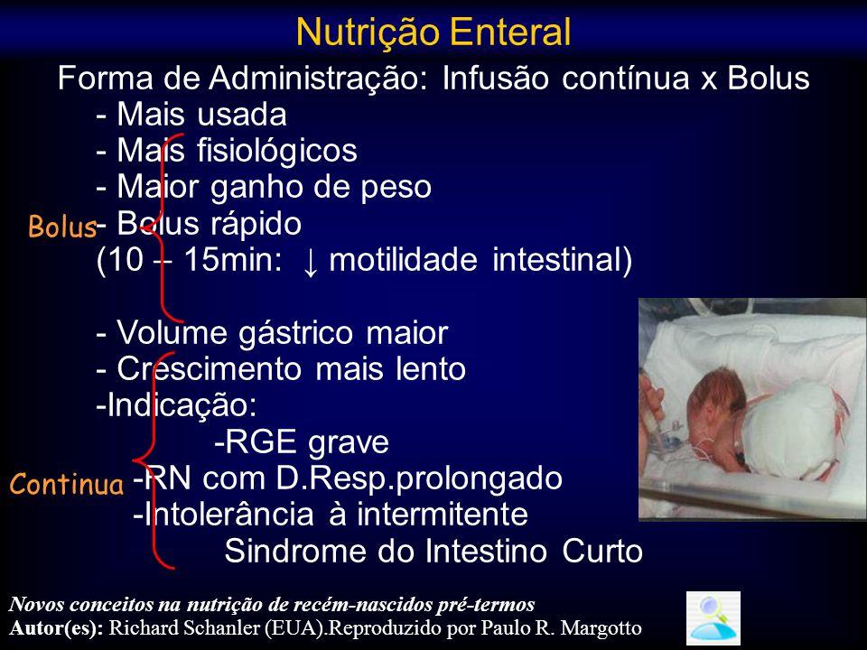 Sinais de intolerância alimentar: (técnica de aspiração:subestima RG em 25%) - distensão abdominal significante ou descoloração -Resíduo gástrico de 50% ou mais do volume administrado --Resíduo gástrico esverdeado <2 a 3ml: não o avanço (não descartar o resíduo:enzimas importantes) -Significante apnéia ou bradicardia --significante instabilidade cardiopulmonar - Sangue oculto/macroscópico nas fezes Mudar a posição do RN: prona e lateral esquerdo diminue o refluxo gastroesofágico Margotto,PR,HRAS Mihatsh, 2003,Ewer, 1999 Kusma-O´Reily, 2003;Neu,2010;Suguihara,2006 Nutrição Enteral