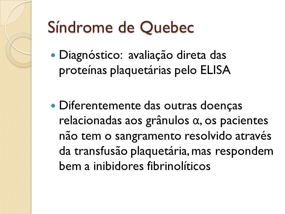 Síndrome de Quebec Diagnóstico: avaliação direta das proteínas plaquetárias pelo ELISA Diferentemente das outras doenças relacionadas aos grânulos α,