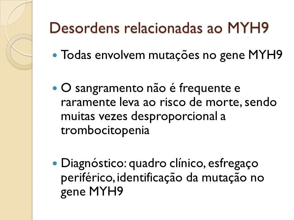 Desordens relacionadas ao MYH9 Todas envolvem mutações no gene MYH9 O sangramento não é frequente e raramente leva ao risco de morte, sendo muitas vez