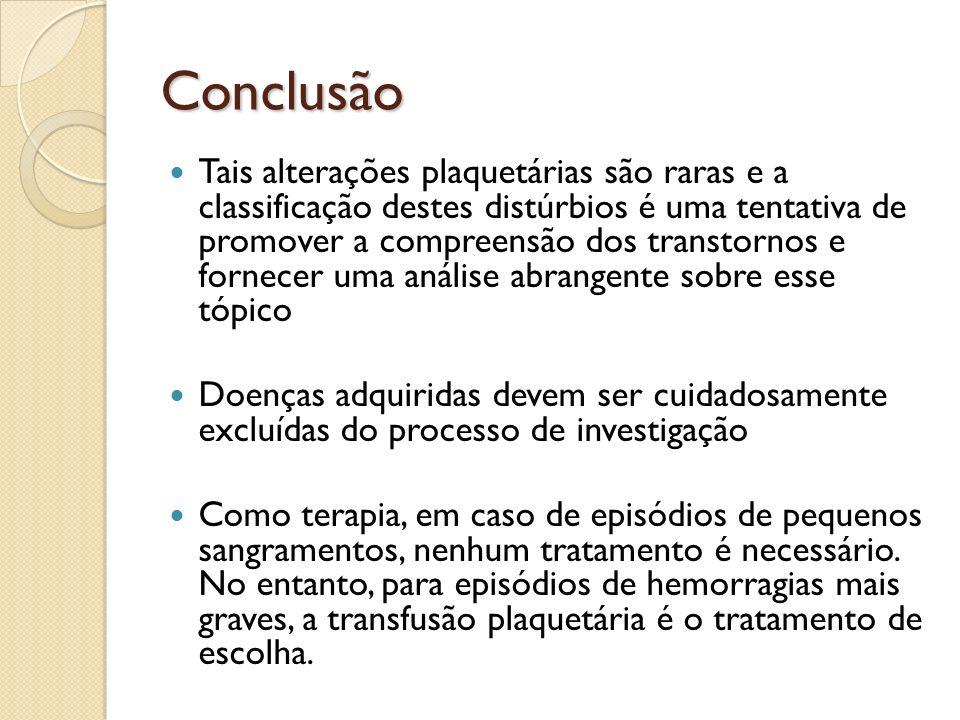 Conclusão Tais alterações plaquetárias são raras e a classificação destes distúrbios é uma tentativa de promover a compreensão dos transtornos e forne