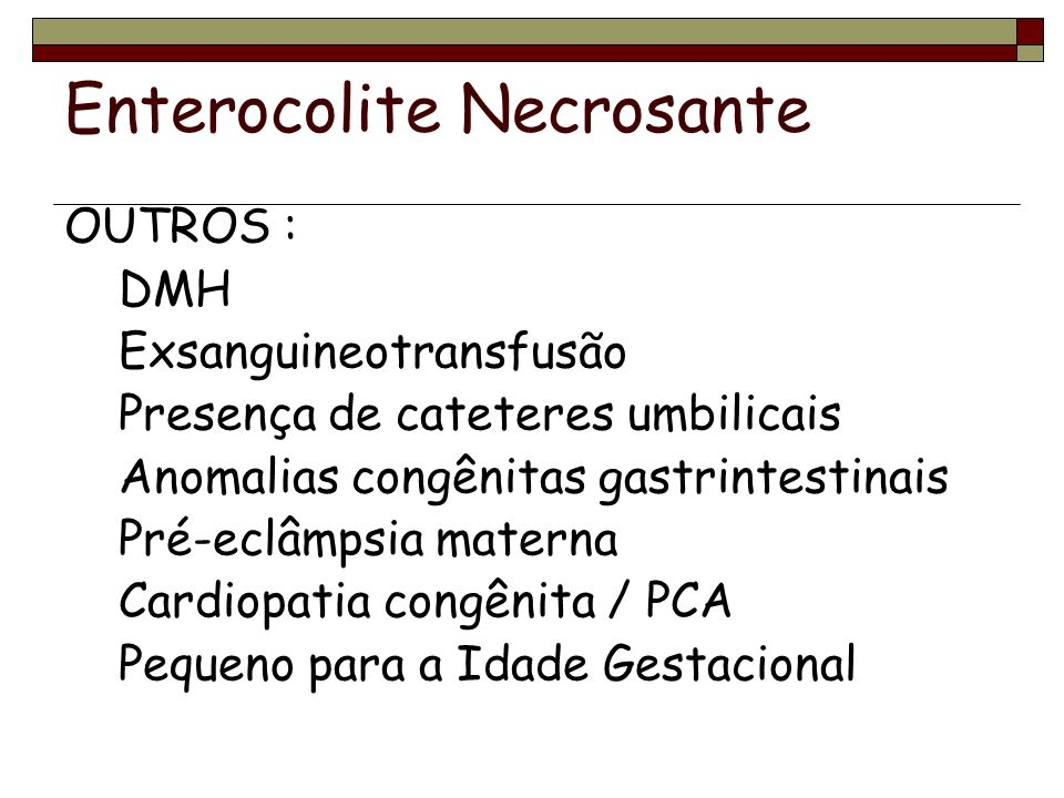Enterocolite Necrosante OUTROS : DMH Exsanguineotransfusão Presença de cateteres umbilicais Anomalias congênitas gastrintestinais Pré-eclâmpsia materna Cardiopatia congênita / PCA Pequeno para a Idade Gestacional