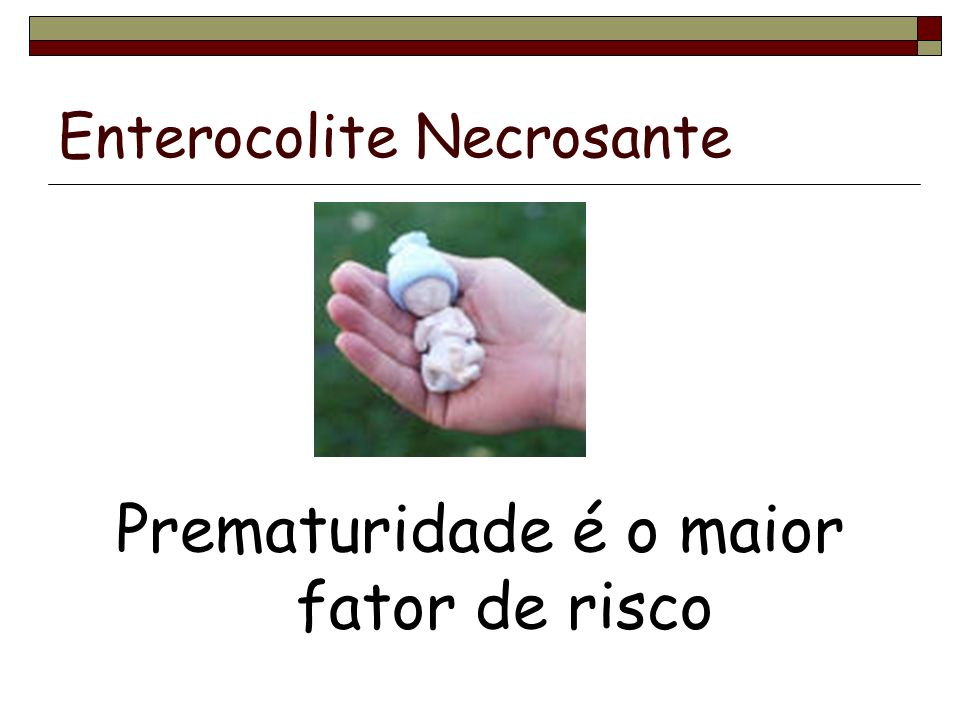 Enterocolite Necrosante Incidência:2 a 7% das internações em UTIN: Maior a incidência quanto menor a idade gestacional Mortalidade: 20 a 40% Sem preferência por sexo, raça ou período do ano.