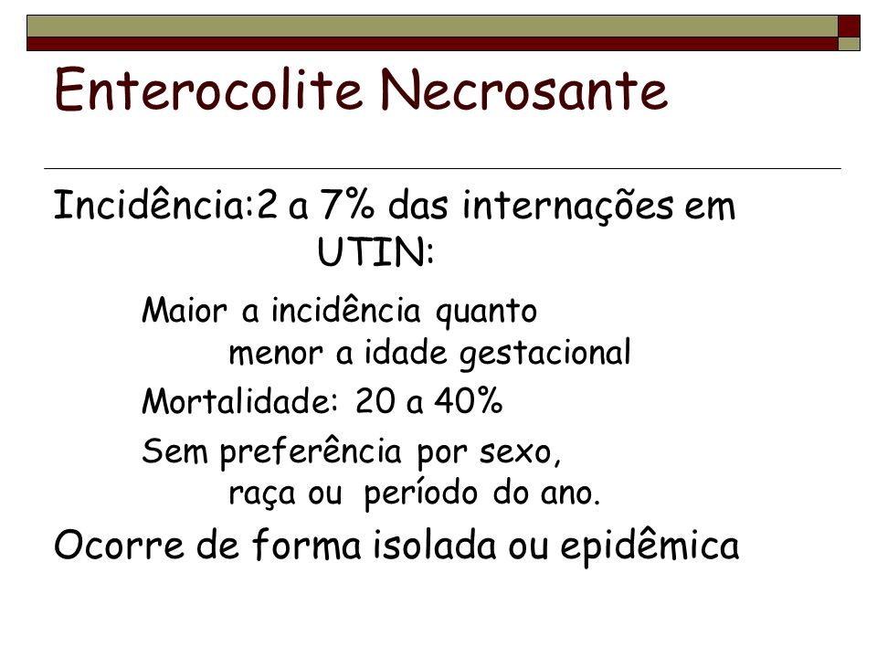 Enterocolite Necrosante Tratamento Clínico Dieta zero Descompressão gástrica Reposição de fluidos IV Suporte vasoativo (dopamina) Correção de anemia Correção de acidose Tratamento com antibiótico de amplo espectro (anaeróbios)