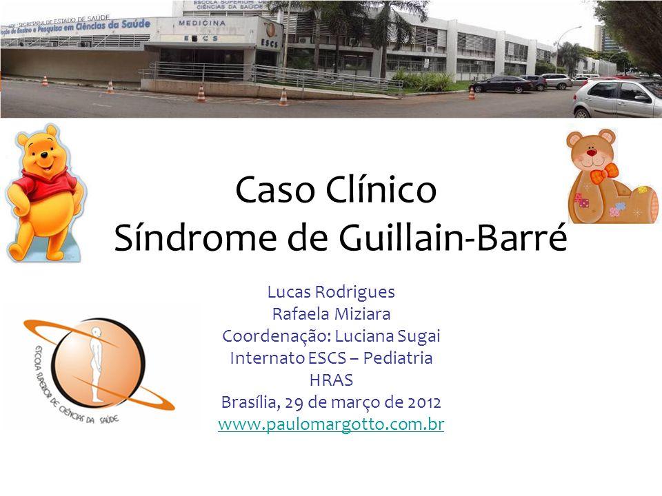 Caso Clínico Síndrome de Guillain-Barré Lucas Rodrigues Rafaela Miziara Coordenação: Luciana Sugai Internato ESCS – Pediatria HRAS Brasília, 29 de mar