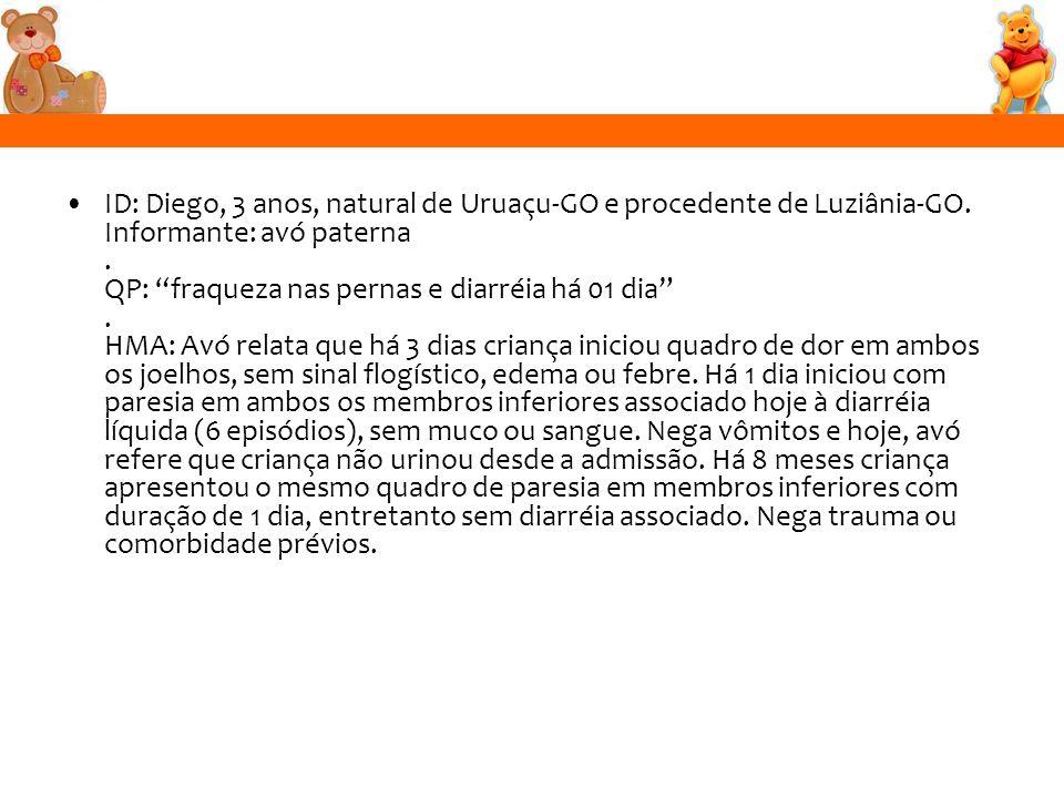 ID: Diego, 3 anos, natural de Uruaçu-GO e procedente de Luziânia-GO. Informante: avó paterna. QP: fraqueza nas pernas e diarréia há 01 dia. HMA: Avó r