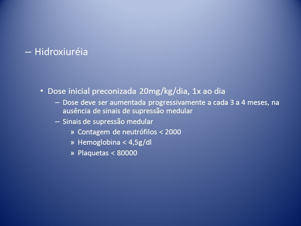 – Hidroxiuréia Dose inicial preconizada 20mg/kg/dia, 1x ao dia – Dose deve ser aumentada progressivamente a cada 3 a 4 meses, na ausência de sinais de