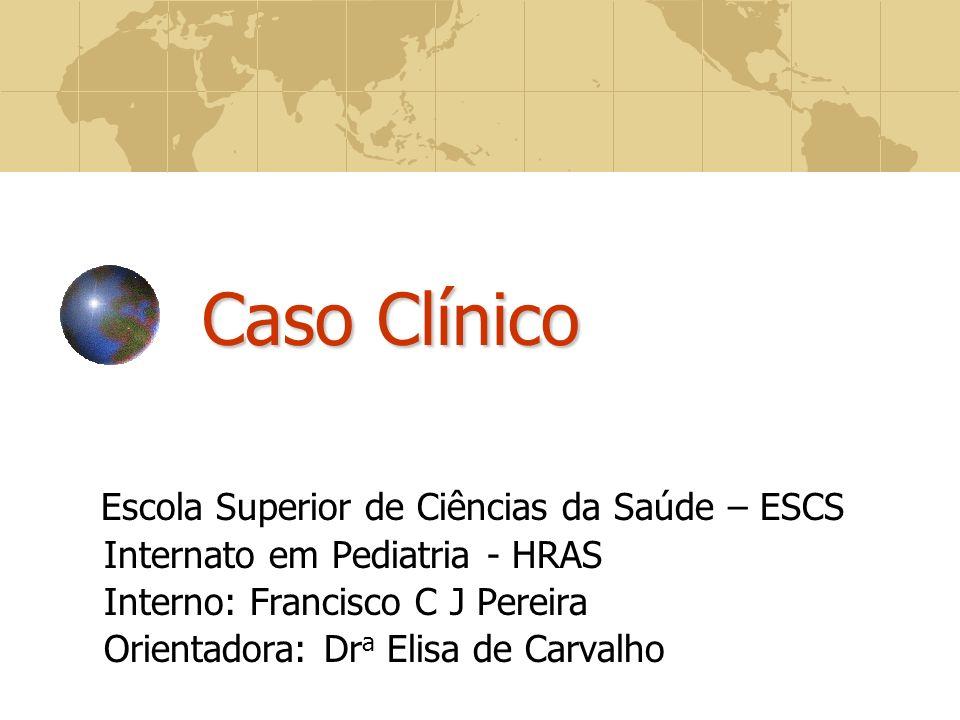 Caso Clínico Escola Superior de Ciências da Saúde – ESCS Internato em Pediatria - HRAS Interno: Francisco C J Pereira Orientadora: Dr a Elisa de Carvalho