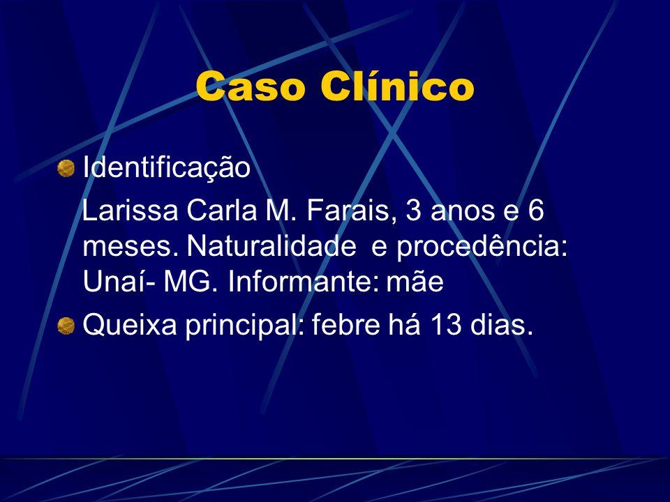 Caso Clínico Identificação Larissa Carla M. Farais, 3 anos e 6 meses. Naturalidade e procedência: Unaí- MG. Informante: mãe Queixa principal: febre há