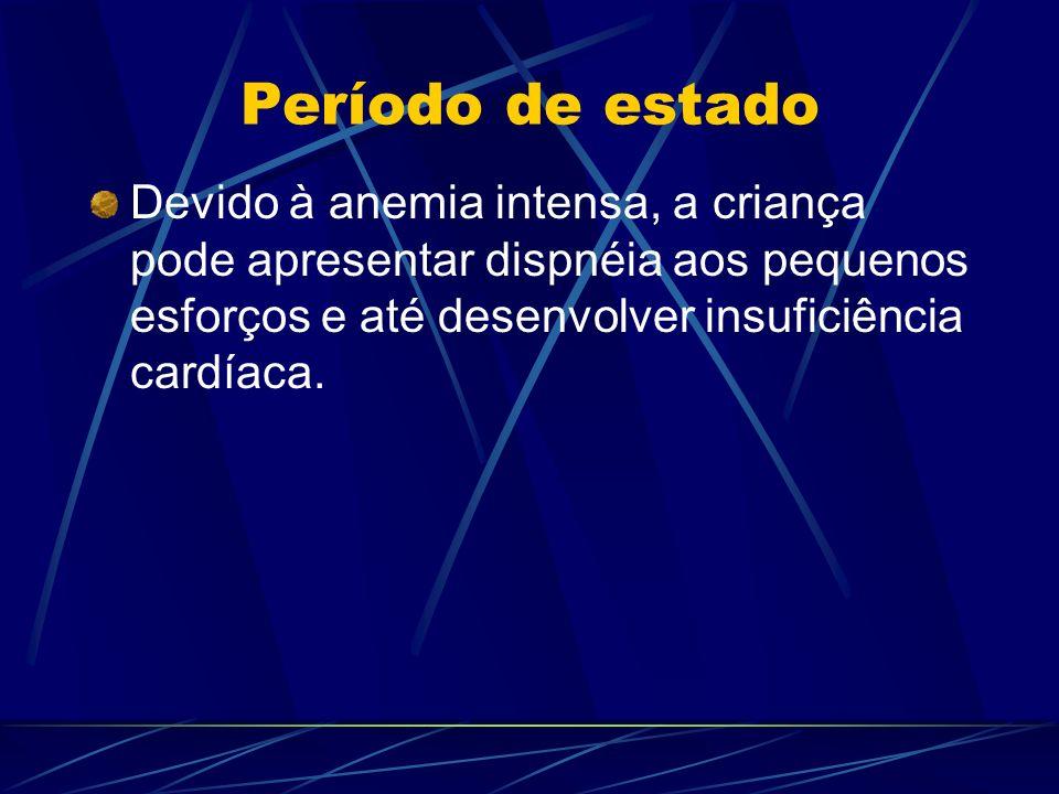 Período de estado Devido à anemia intensa, a criança pode apresentar dispnéia aos pequenos esforços e até desenvolver insuficiência cardíaca.